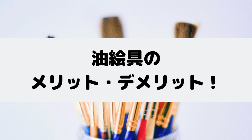 【特徴をみる】油絵の具、油彩ってどんな絵具?【メリットデメリットをみる】