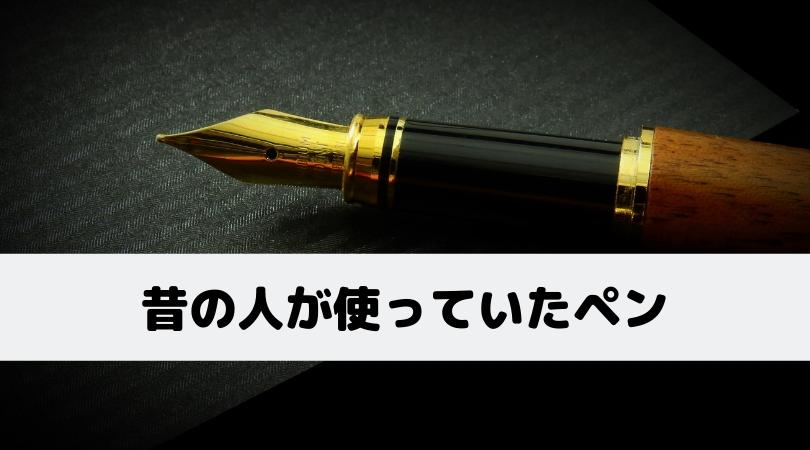 昔の人はどんなペンを使っていた?3種類のペンを紹介!